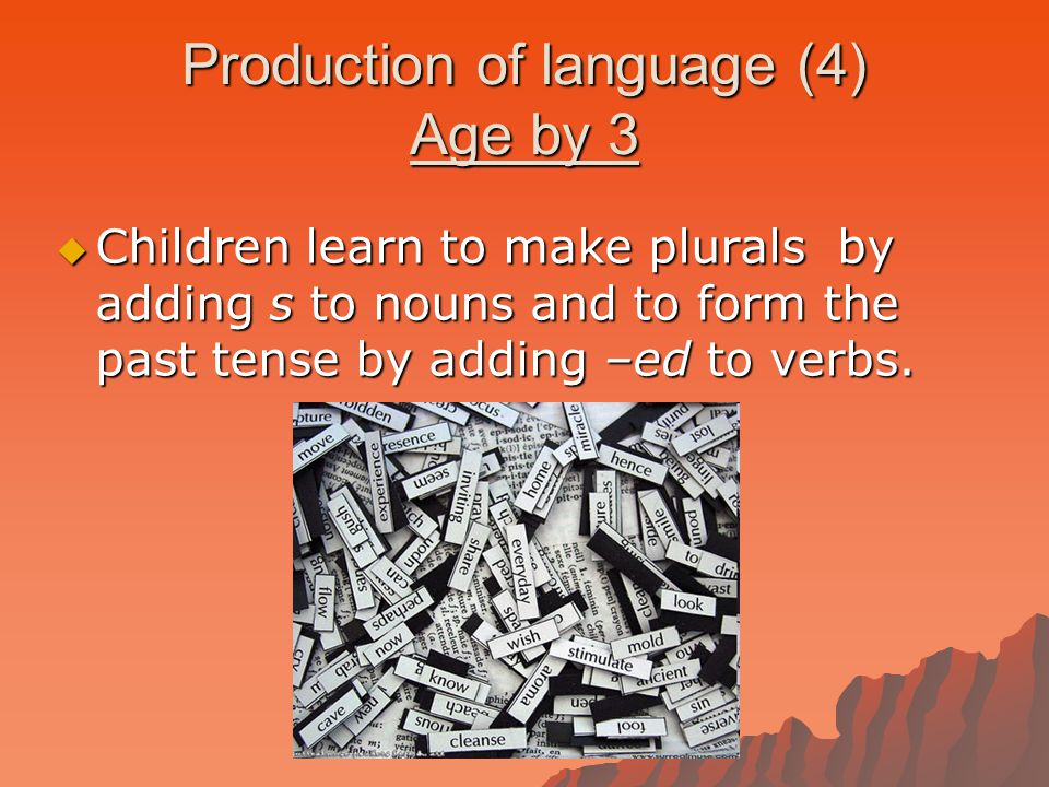 Production of language (4) Age by 3  Children learn to make plurals by adding s to nouns and to form the past tense by adding –ed to verbs.