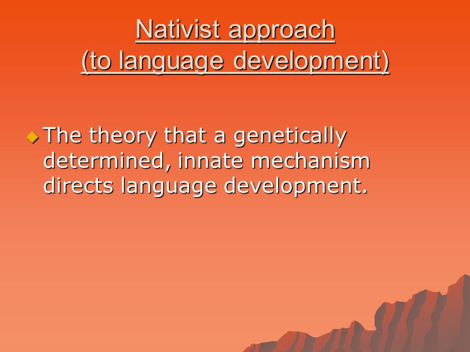 Nativist approach (to language development)  The theory that a genetically determined, innate mechanism directs language development.