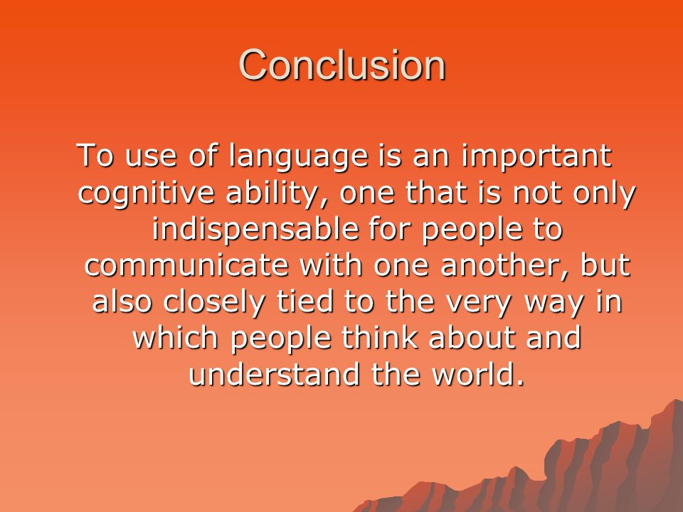 Conclusion To use of language is an important cognitive ability, one that is not only indispensable for people to communicate with one another, but also closely tied to the very way in which people think about and understand the world.