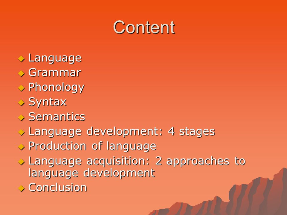 Content  Language  Grammar  Phonology  Syntax  Semantics  Language development: 4 stages  Production of language  Language acquisition: 2 approaches to language development  Conclusion