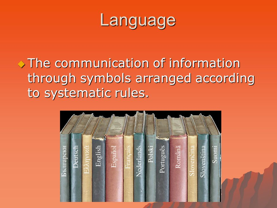 Language  The communication of information through symbols arranged according to systematic rules.