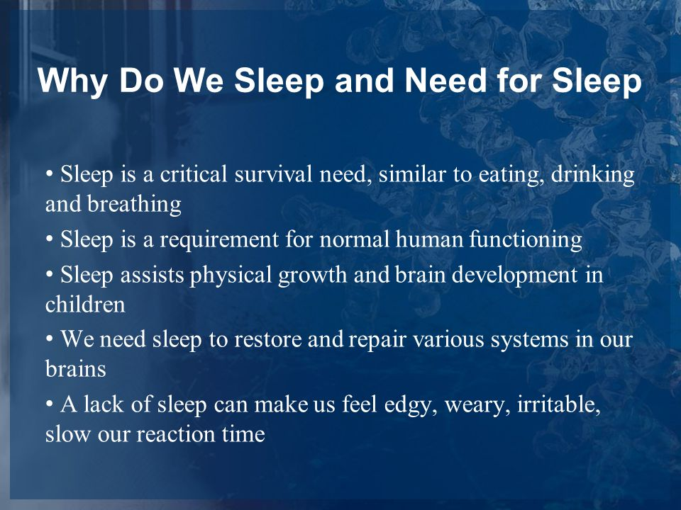 Why Do We Sleep and Need for Sleep Sleep is a critical survival need, similar to eating, drinking and breathing Sleep is a requirement for normal human functioning Sleep assists physical growth and brain development in children We need sleep to restore and repair various systems in our brains A lack of sleep can make us feel edgy, weary, irritable, slow our reaction time