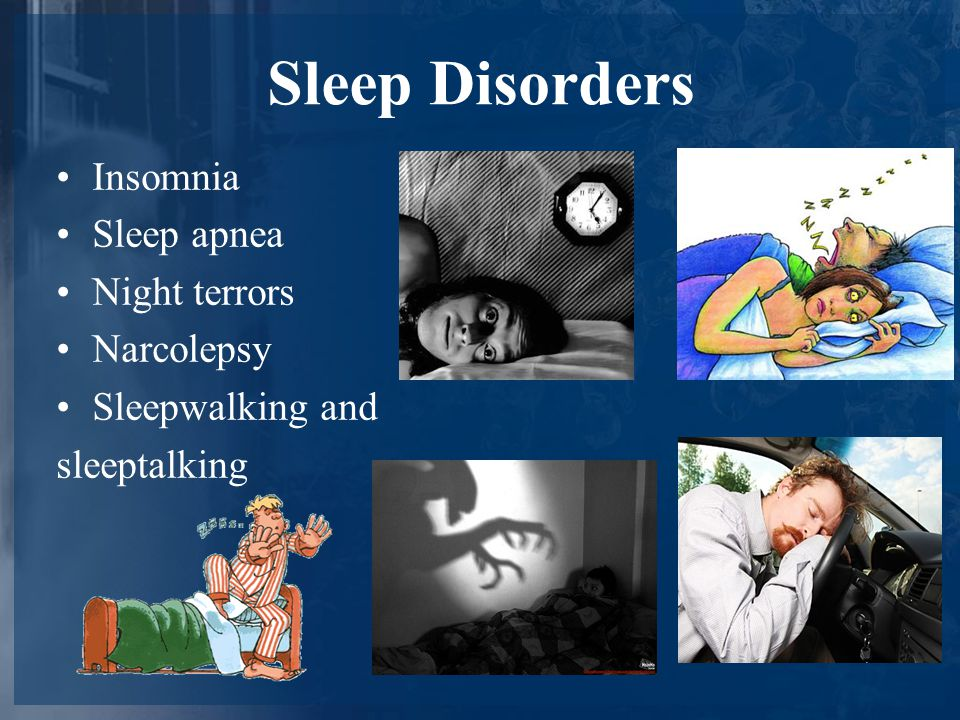Sleep Disorders Insomnia Sleep apnea Night terrors Narcolepsy Sleepwalking and sleeptalking