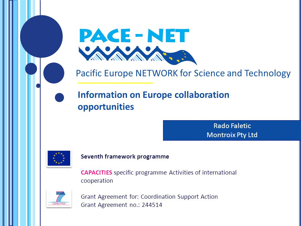 Pacific Europe NETWORK for Science and Technology Seventh framework programme CAPACITIES specific programme Activities of international cooperation Grant Agreement for: Coordination Support Action Grant Agreement no.: 244514 Rado Faletic Montroix Pty Ltd Information on Europe collaboration opportunities