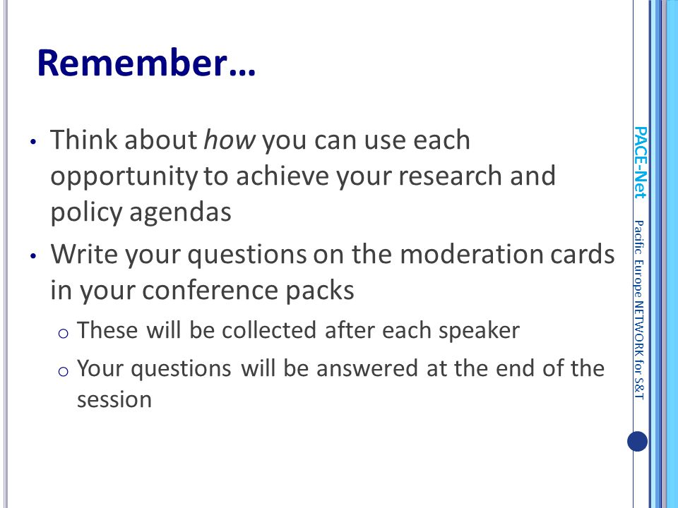 PACE-Net Pacific Europe NETWORK for S&T Think about how you can use each opportunity to achieve your research and policy agendas Write your questions on the moderation cards in your conference packs o These will be collected after each speaker o Your questions will be answered at the end of the session Remember…