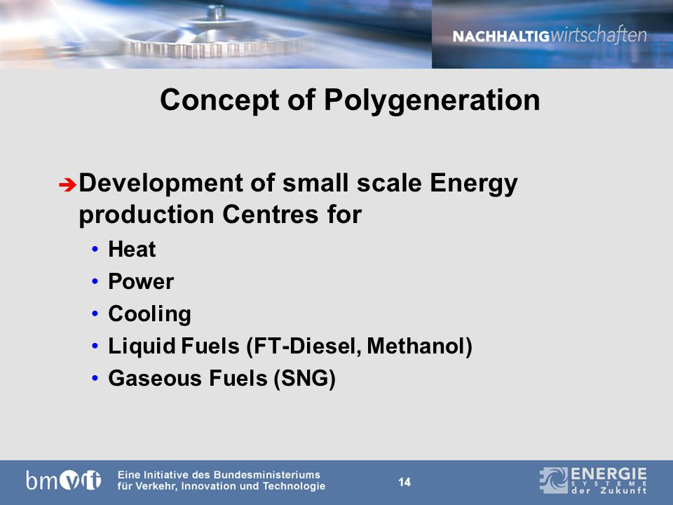 14 Concept of Polygeneration è Development of small scale Energy production Centres for Heat Power Cooling Liquid Fuels (FT-Diesel, Methanol) Gaseous Fuels (SNG)