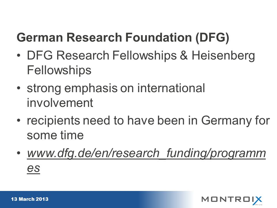 German Research Foundation (DFG) DFG Research Fellowships & Heisenberg Fellowships strong emphasis on international involvement recipients need to have been in Germany for some time www.dfg.de/en/research_funding/programm eswww.dfg.de/en/research_funding/programm es 13 March 2013 16