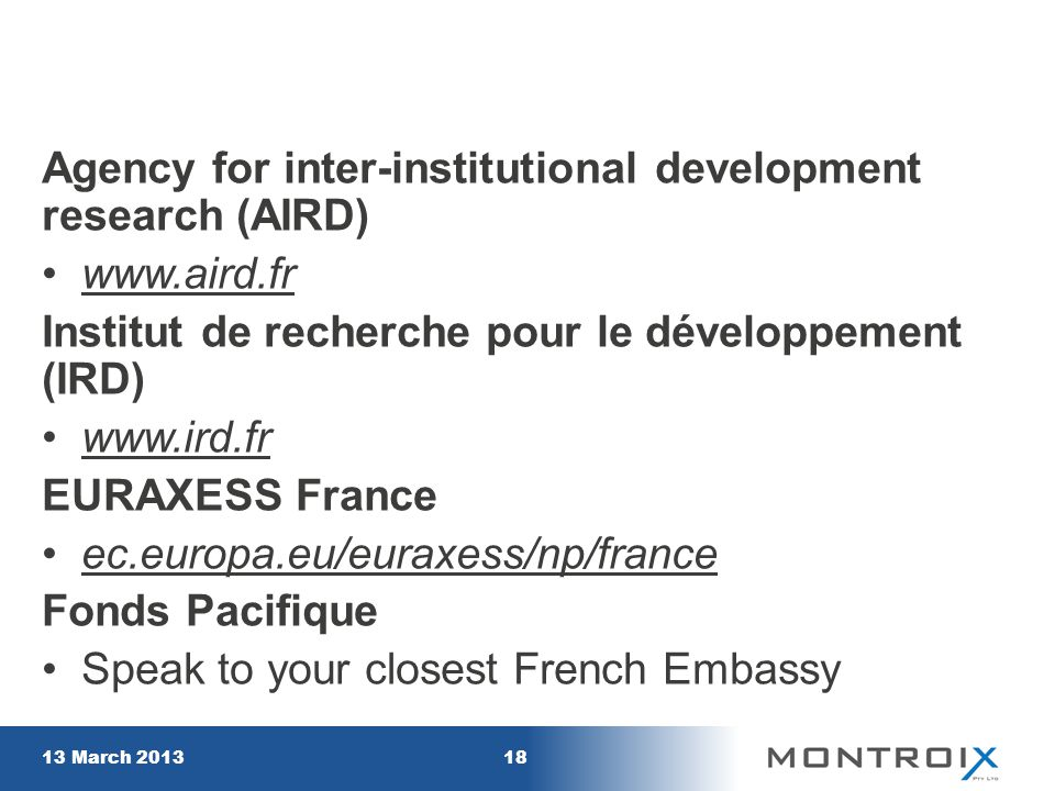 Agency for inter-institutional development research (AIRD) www.aird.fr Institut de recherche pour le développement (IRD) www.ird.fr EURAXESS France ec.europa.eu/euraxess/np/france Fonds Pacifique Speak to your closest French Embassy 13 March 201318
