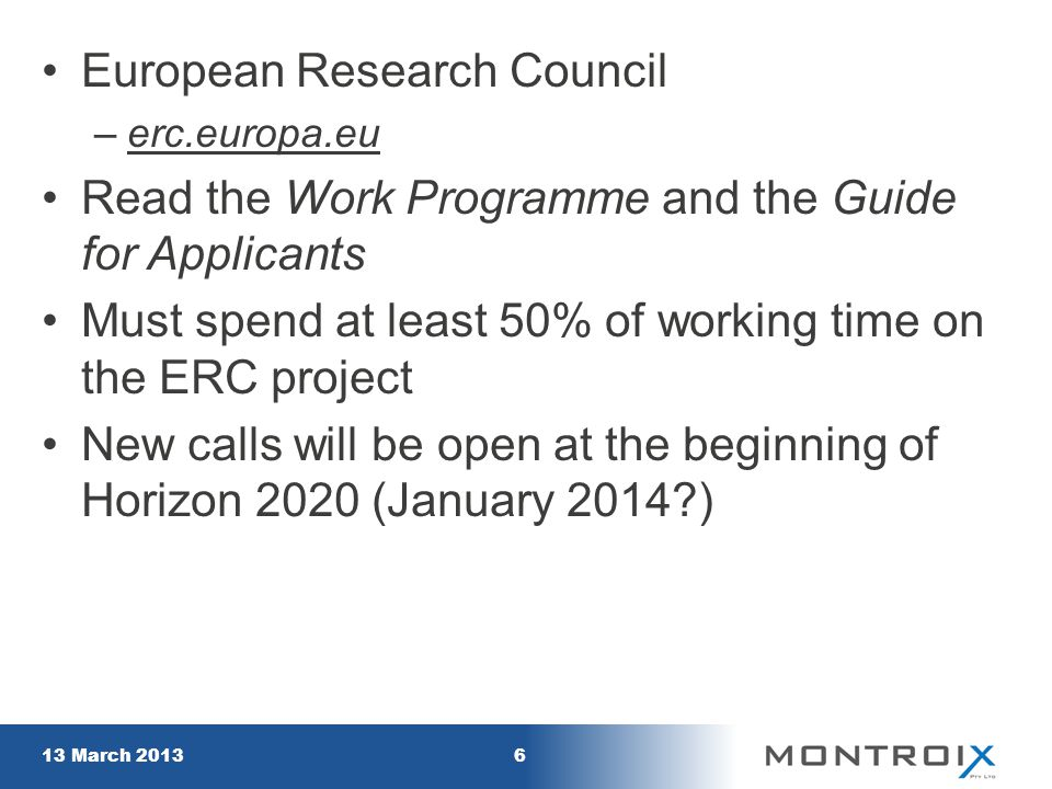 European Research Council –erc.europa.euerc.europa.eu Read the Work Programme and the Guide for Applicants Must spend at least 50% of working time on the ERC project New calls will be open at the beginning of Horizon 2020 (January 2014 ) 13 March 20136