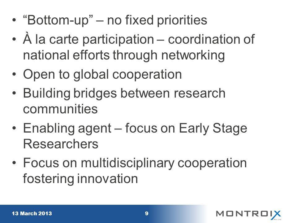 """Bottom-up"" – no fixed priorities À la carte participation – coordination of national efforts through networking Open to global cooperation Building b"