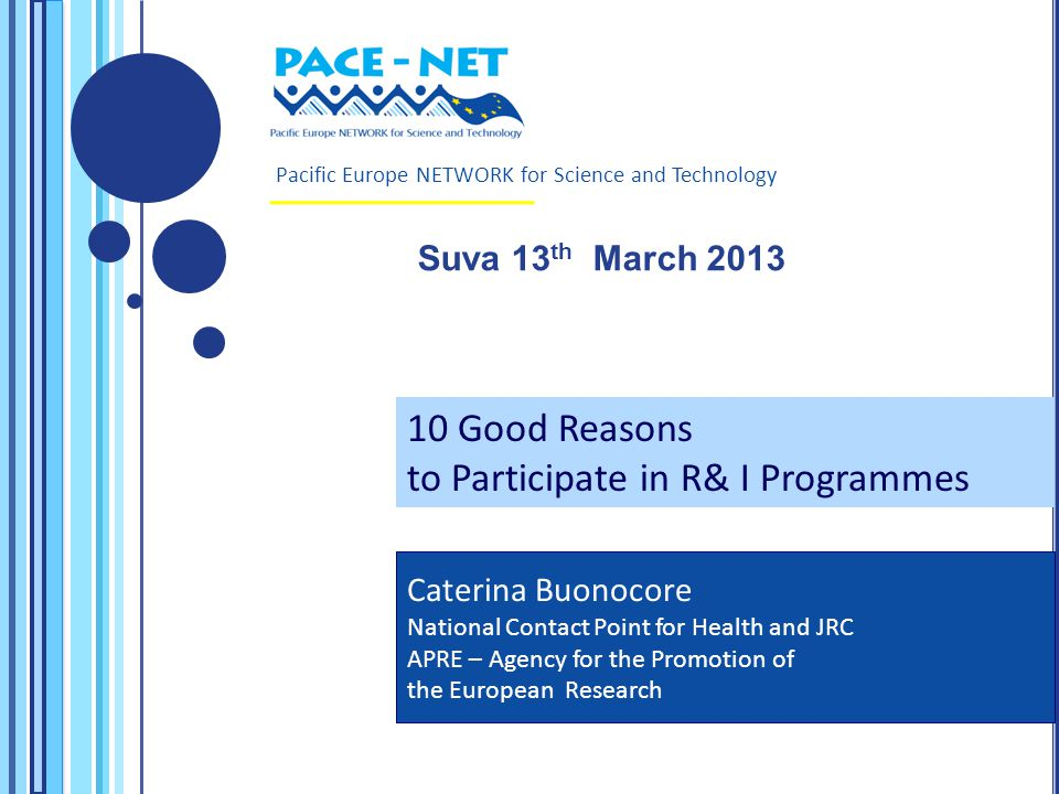 Pacific Europe NETWORK for Science and Technology Suva 13 th March 2013 Caterina Buonocore National Contact Point for Health and JRC APRE – Agency for the Promotion of the European Research 10 Good Reasons to Participate in R& I Programmes