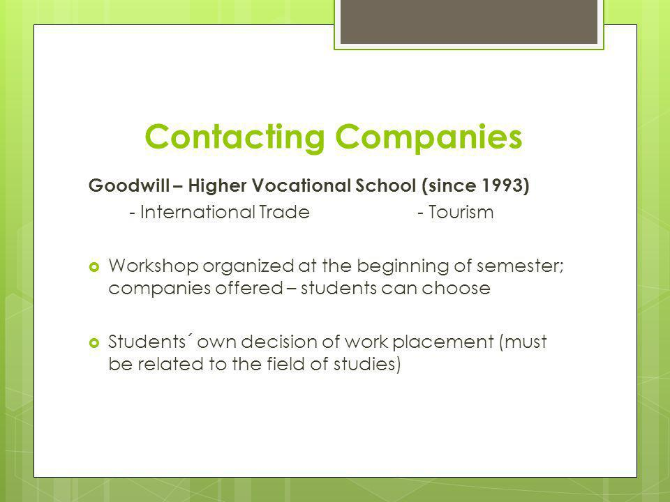 Contacting Companies Goodwill – Higher Vocational School (since 1993) - International Trade - Tourism  Workshop organized at the beginning of semester; companies offered – students can choose  Students´ own decision of work placement (must be related to the field of studies)