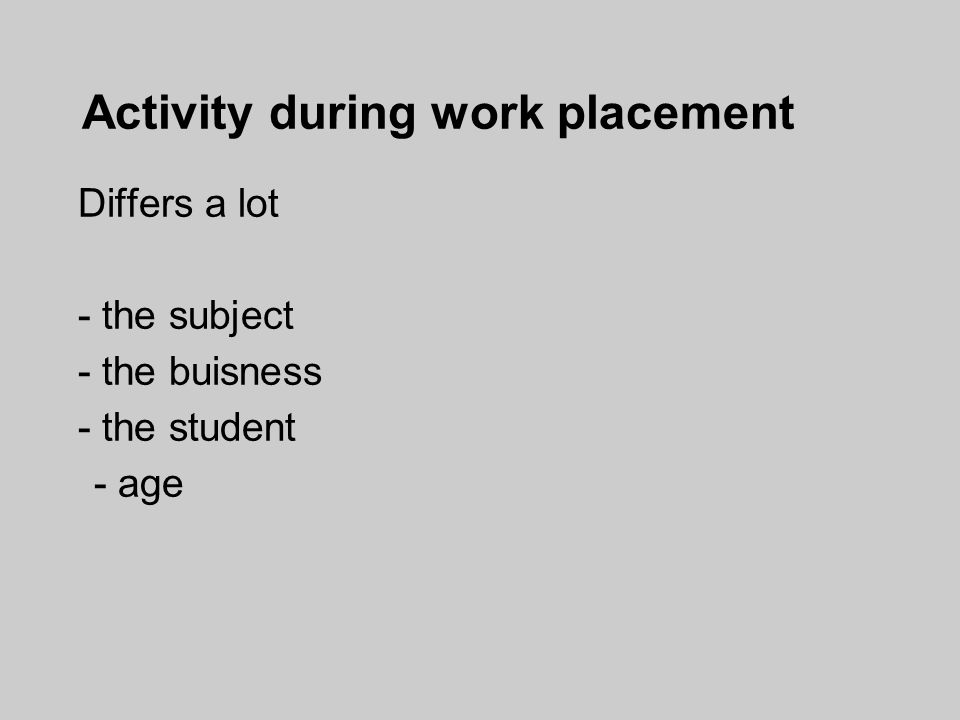 Activity during work placement Differs a lot - the subject - the buisness - the student - age