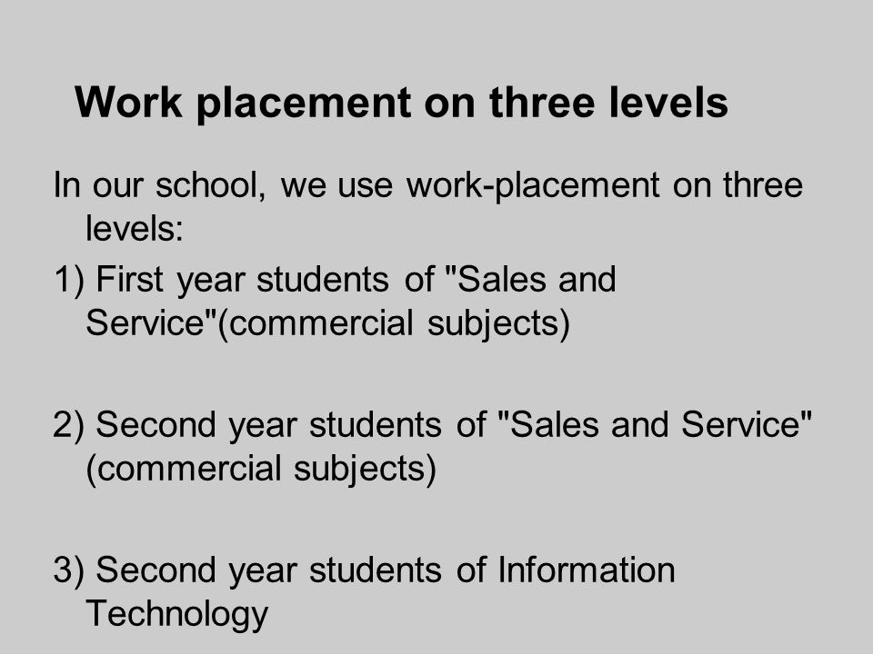 Work placement on three levels In our school, we use work-placement on three levels: 1) First year students of Sales and Service (commercial subjects) 2) Second year students of Sales and Service (commercial subjects) 3) Second year students of Information Technology