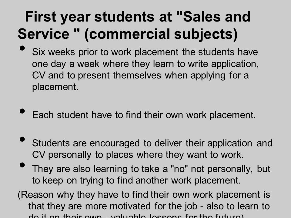 First year students at Sales and Service (commercial subjects) Six weeks prior to work placement the students have one day a week where they learn to write application, CV and to present themselves when applying for a placement.