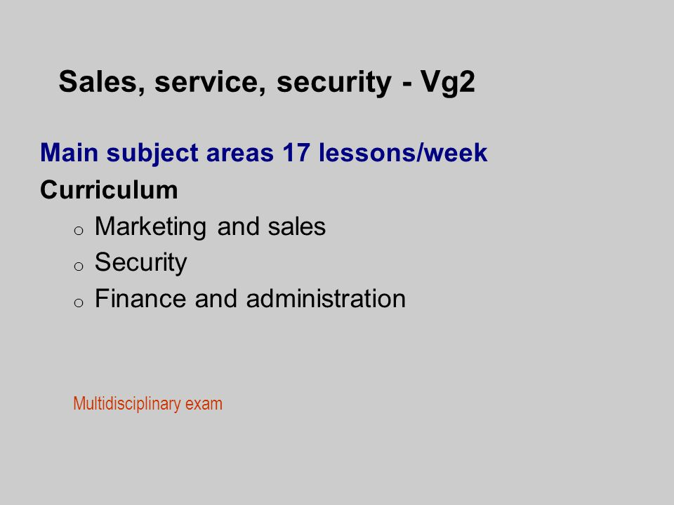 Sales, service, security - Vg2 Main subject areas 17 lessons/week Curriculum o Marketing and sales o Security o Finance and administration Multidisciplinary exam