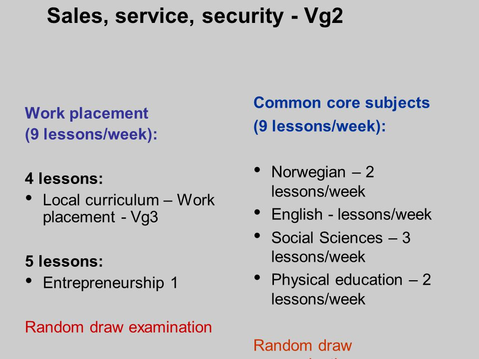 Work placement (9 lessons/week): 4 lessons: Local curriculum – Work placement - Vg3 5 lessons: Entrepreneurship 1 Random draw examination Common core subjects (9 lessons/week): Norwegian – 2 lessons/week English - lessons/week Social Sciences – 3 lessons/week Physical education – 2 lessons/week Random draw examination Sales, service, security - Vg2