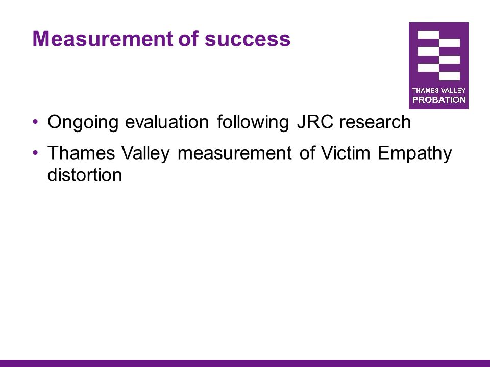 Measurement of success Ongoing evaluation following JRC research Thames Valley measurement of Victim Empathy distortion