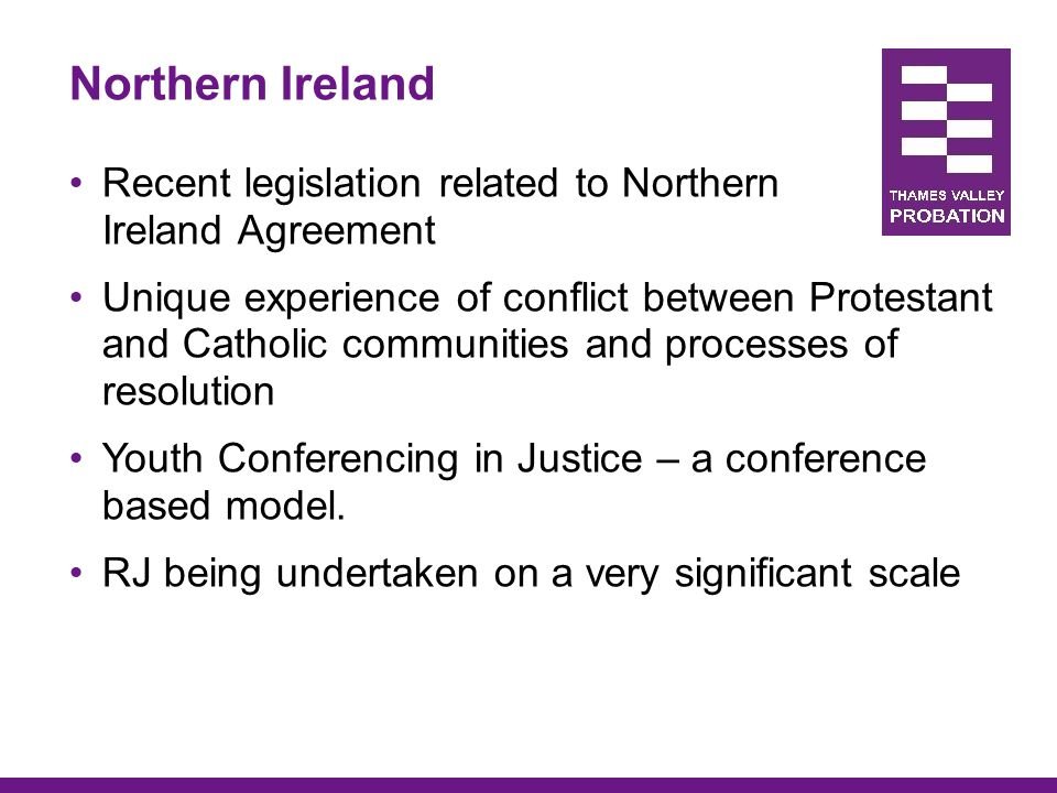 Northern Ireland Recent legislation related to Northern Ireland Agreement Unique experience of conflict between Protestant and Catholic communities an