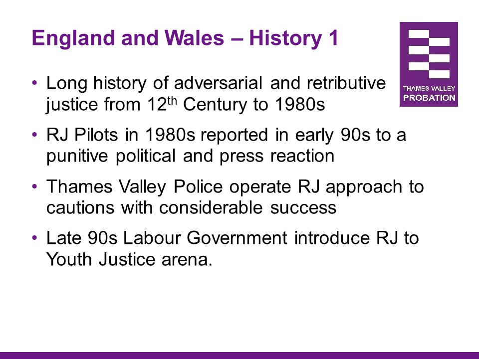 England and Wales History 2 2001-5 JRC Research the Conference model in adult and youth settings (violence & burglary) Results show 14% reduction in rate of re- offending and 85% victim satisfaction Police develop use of RJ to deal with a range of crime problems and anti-social behaviour – increased use of discretion – 'street RJ' Coalition Government seek views on use of RJ in CJ process – with emphasis pre-sentence.