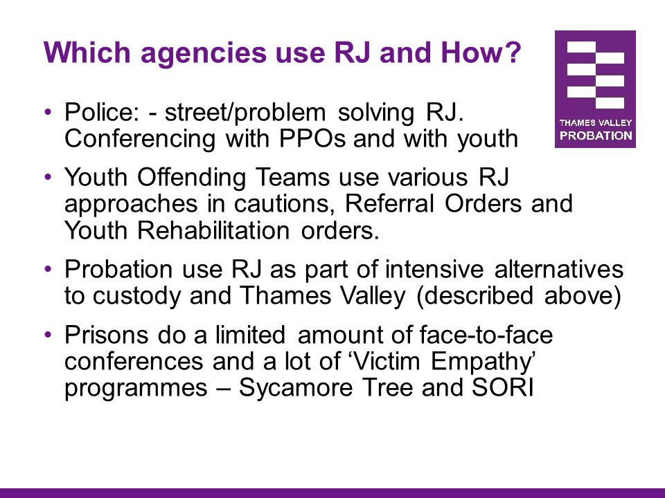 Which agencies use RJ and How? Police: - street/problem solving RJ. Conferencing with PPOs and with youth Youth Offending Teams use various RJ approac
