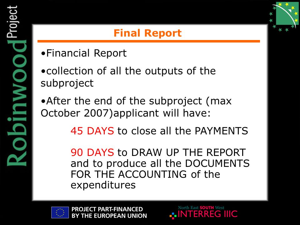 Final Report Financial Report collection of all the outputs of the subproject After the end of the subproject (max October 2007)applicant will have: 45 DAYS to close all the PAYMENTS 90 DAYS to DRAW UP THE REPORT and to produce all the DOCUMENTS FOR THE ACCOUNTING of the expenditures