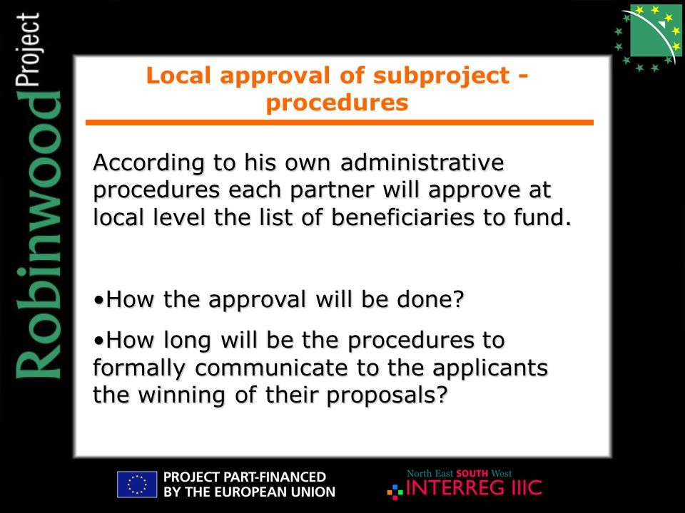 Local approval of subproject - procedures According to his own administrative procedures each partner will approve at local level the list of beneficiaries to fund.
