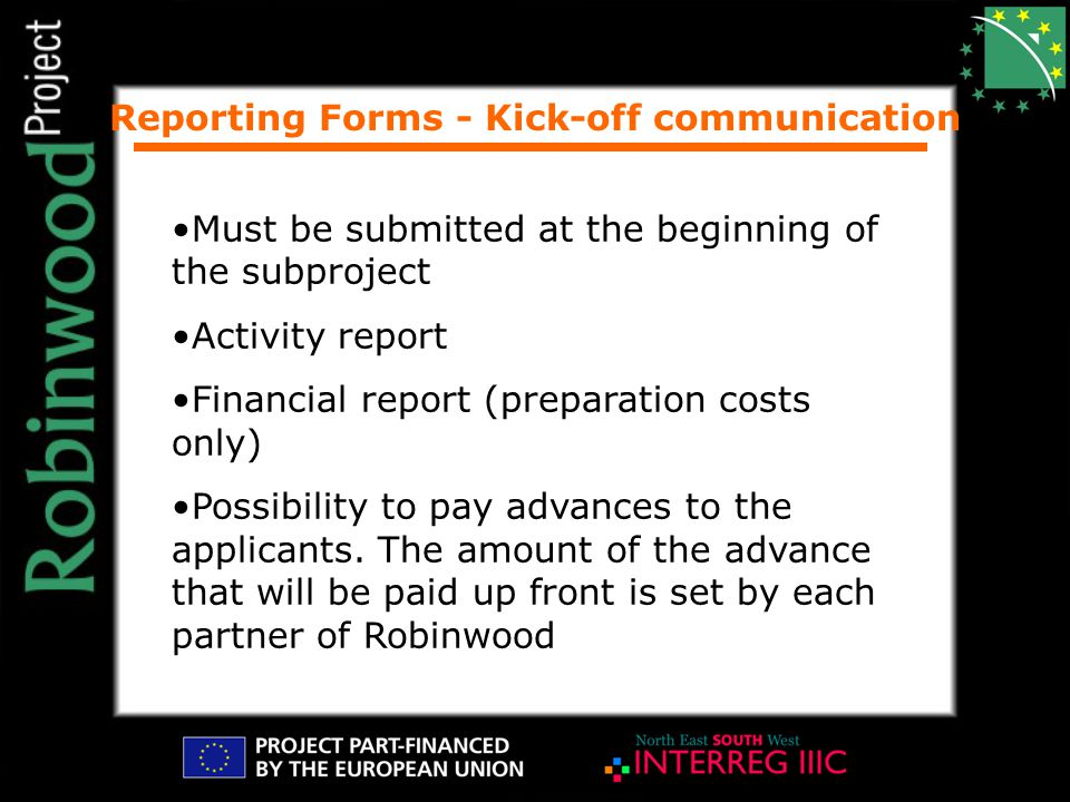 Reporting Forms - Kick-off communication Must be submitted at the beginning of the subproject Activity report Financial report (preparation costs only) Possibility to pay advances to the applicants.