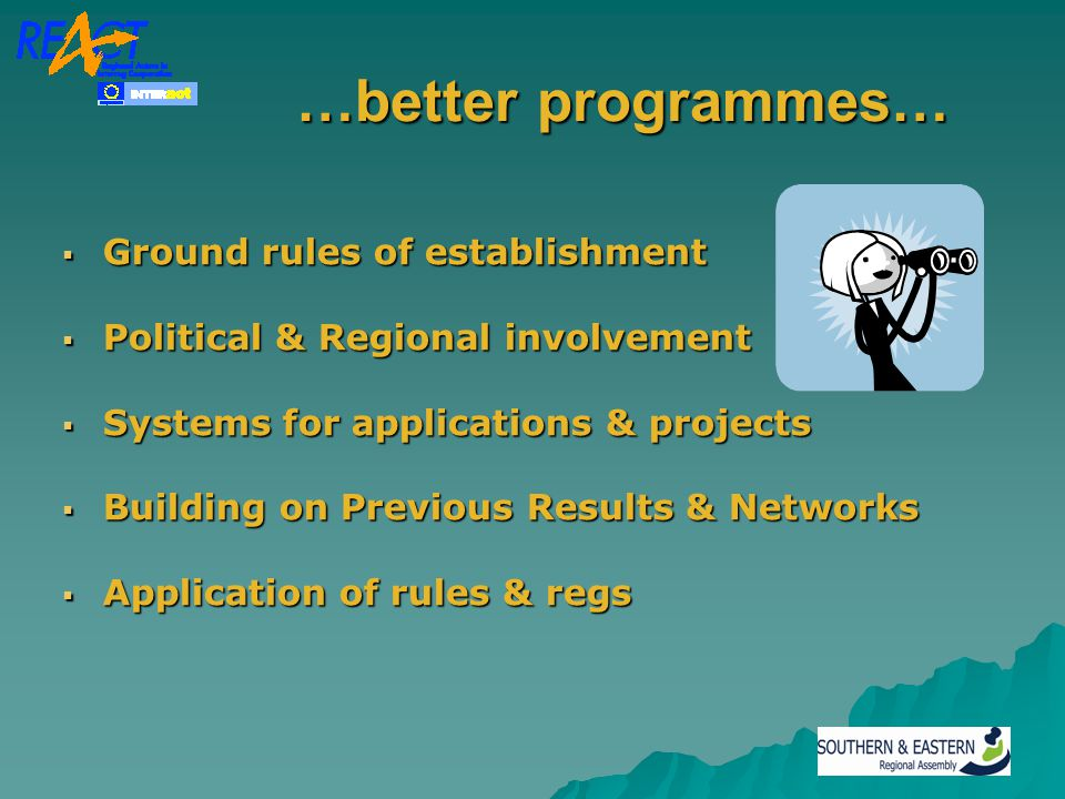 …better programmes… …better programmes…  Ground rules of establishment  Political & Regional involvement  Systems for applications & projects  Building on Previous Results & Networks  Application of rules & regs