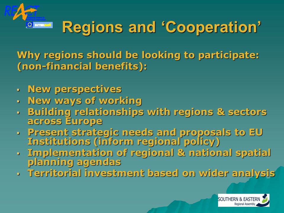 Regions and 'Cooperation' Regions and 'Cooperation' Why regions should be looking to participate: (non-financial benefits):  New perspectives  New ways of working  Building relationships with regions & sectors across Europe  Present strategic needs and proposals to EU Institutions (inform regional policy)  Implementation of regional & national spatial planning agendas  Territorial investment based on wider analysis