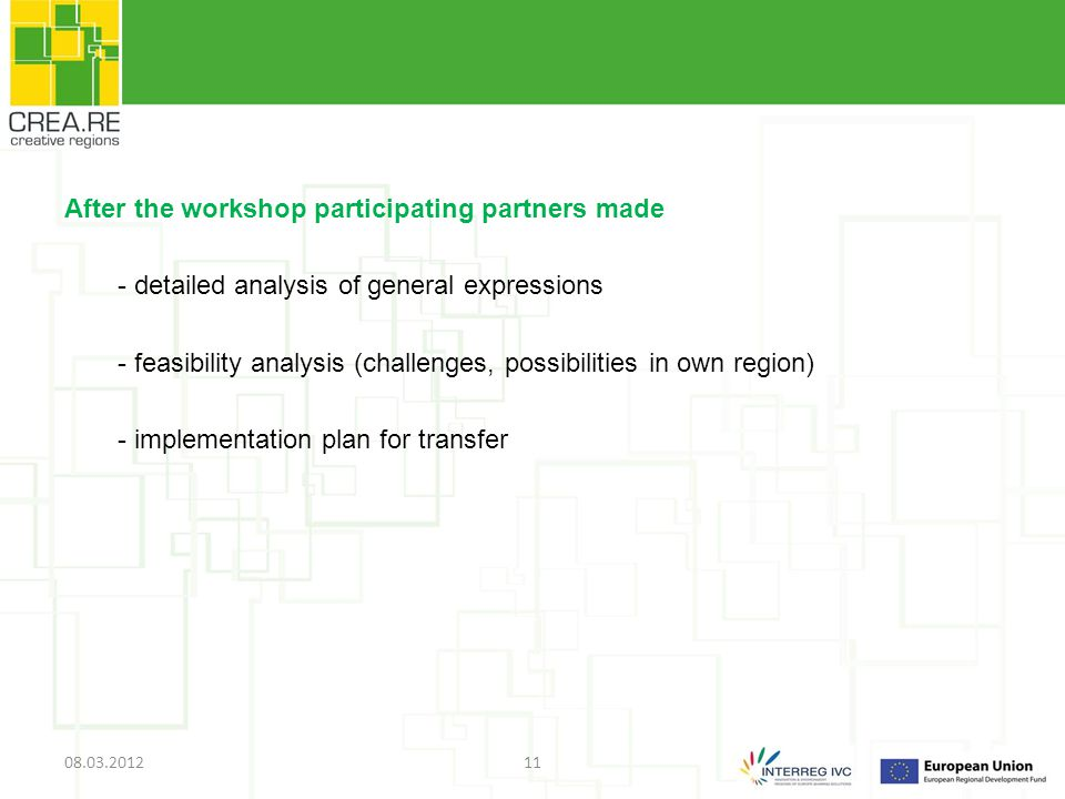After the workshop participating partners made - detailed analysis of general expressions - feasibility analysis (challenges, possibilities in own region) - implementation plan for transfer 08.03.201211