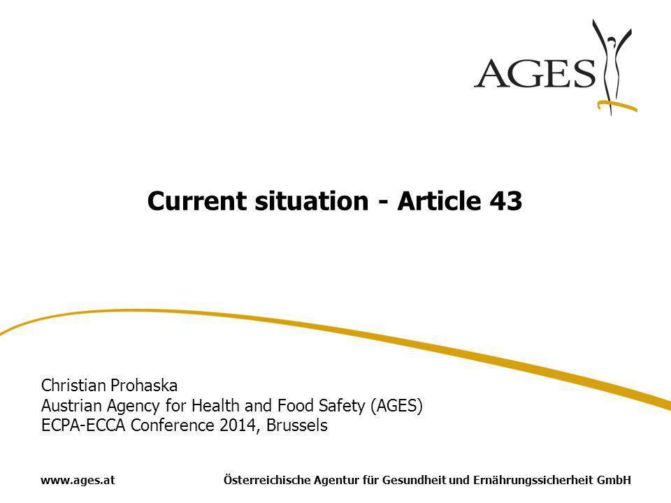 Österreichische Agentur für Gesundheit und Ernährungssicherheit GmbHwww.ages.at Current situation - Article 43 Christian Prohaska Austrian Agency for Health and Food Safety (AGES) ECPA-ECCA Conference 2014, Brussels