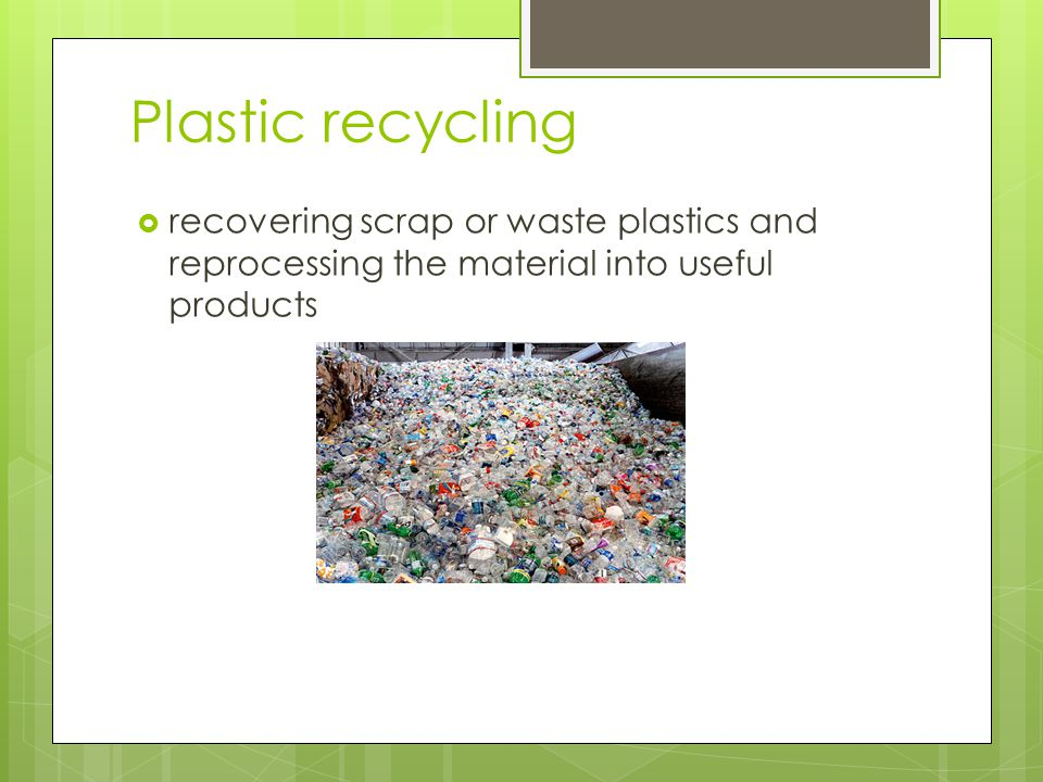 Plastic recycling  recovering scrap or waste plastics and reprocessing the material into useful products