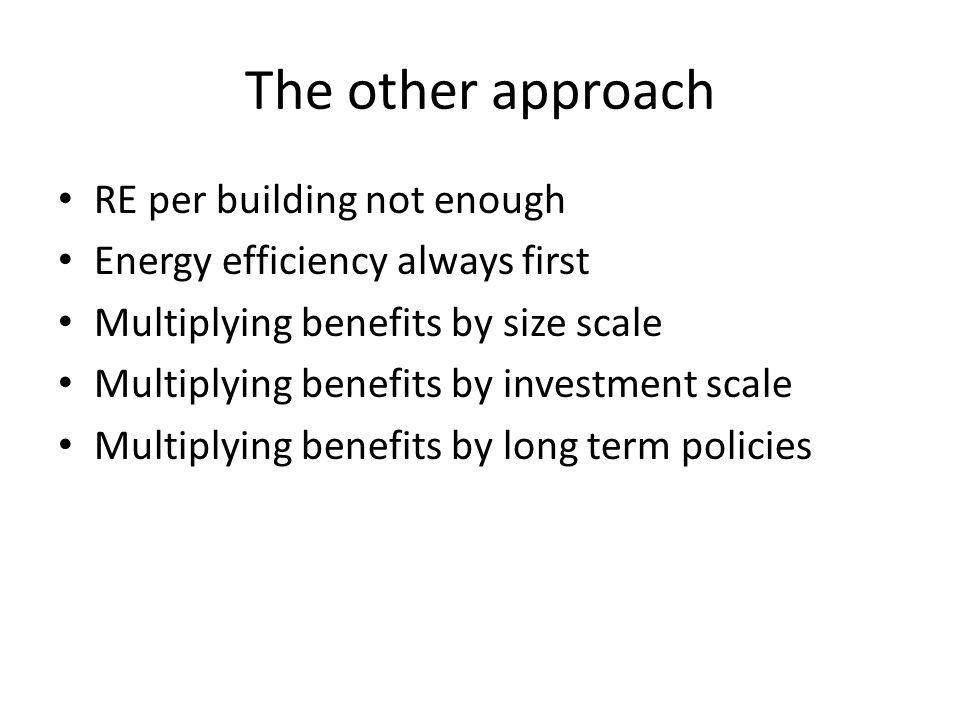 The other approach RE per building not enough Energy efficiency always first Multiplying benefits by size scale Multiplying benefits by investment scale Multiplying benefits by long term policies