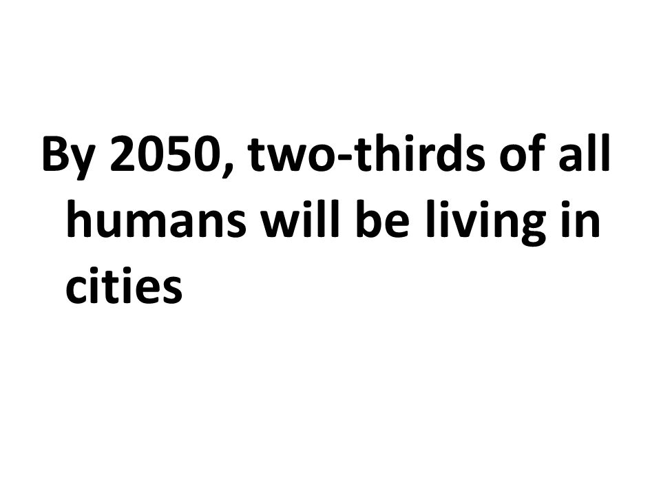 By 2050, two-thirds of all humans will be living in cities