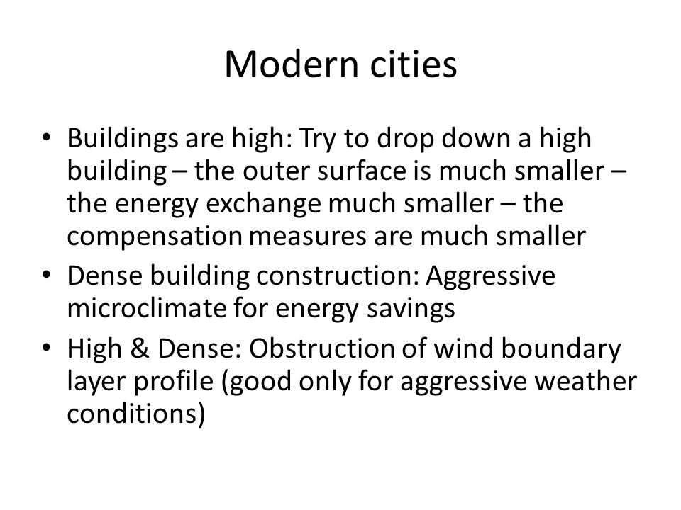 Modern cities Buildings are high: Try to drop down a high building – the outer surface is much smaller – the energy exchange much smaller – the compensation measures are much smaller Dense building construction: Aggressive microclimate for energy savings High & Dense: Obstruction of wind boundary layer profile (good only for aggressive weather conditions)