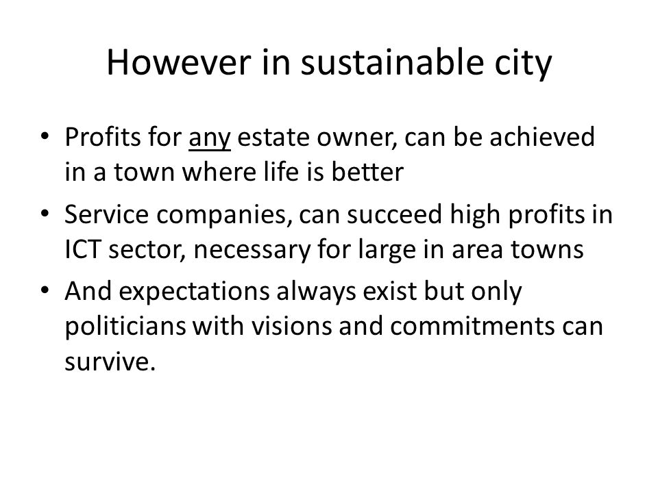 However in sustainable city Profits for any estate owner, can be achieved in a town where life is better Service companies, can succeed high profits in ICT sector, necessary for large in area towns And expectations always exist but only politicians with visions and commitments can survive.