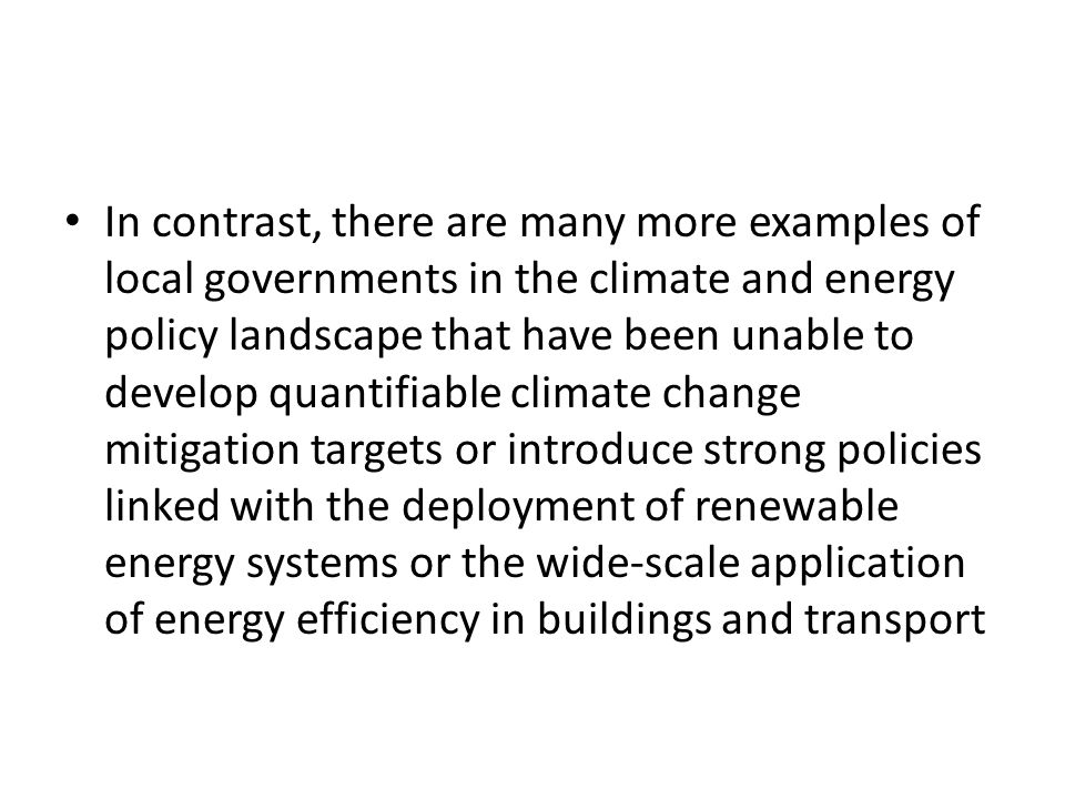 In contrast, there are many more examples of local governments in the climate and energy policy landscape that have been unable to develop quantifiable climate change mitigation targets or introduce strong policies linked with the deployment of renewable energy systems or the wide-scale application of energy efficiency in buildings and transport