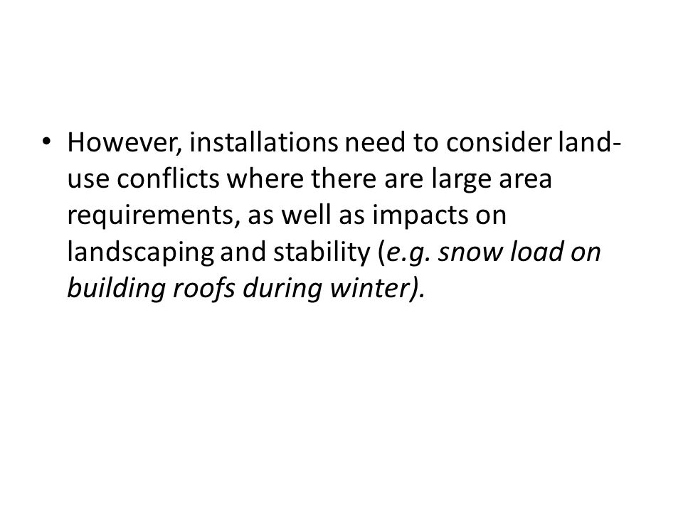 However, installations need to consider land- use conflicts where there are large area requirements, as well as impacts on landscaping and stability (e.g.