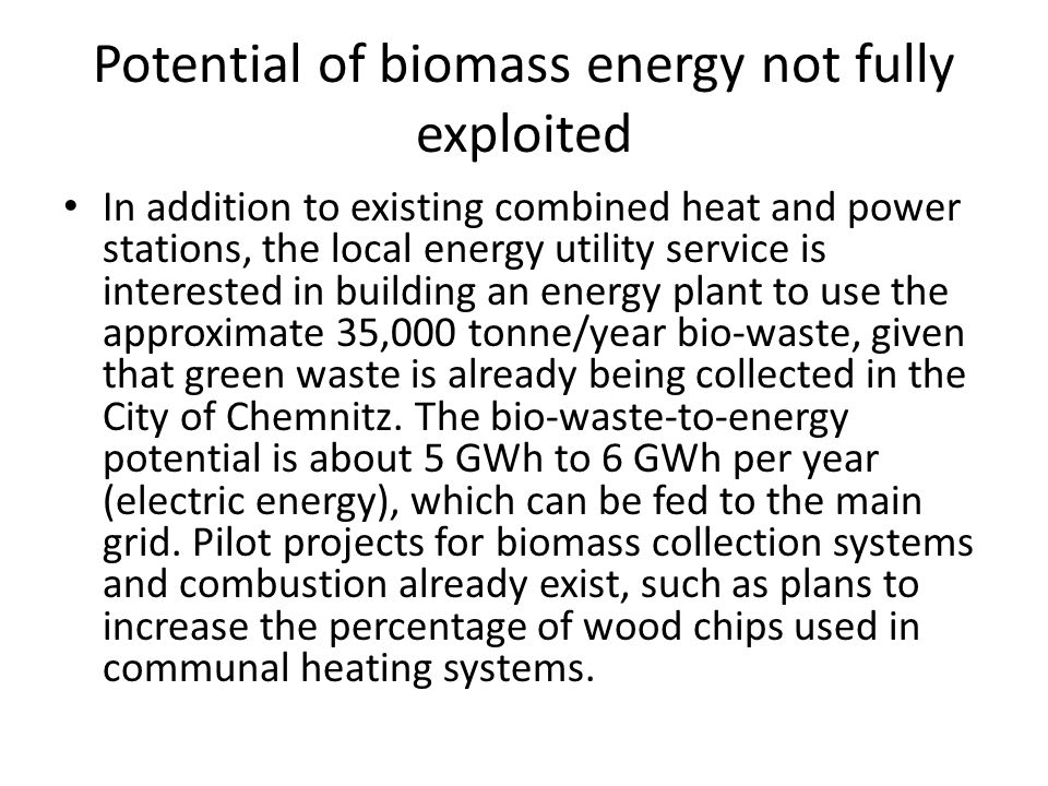 Potential of biomass energy not fully exploited In addition to existing combined heat and power stations, the local energy utility service is interested in building an energy plant to use the approximate 35,000 tonne/year bio-waste, given that green waste is already being collected in the City of Chemnitz.