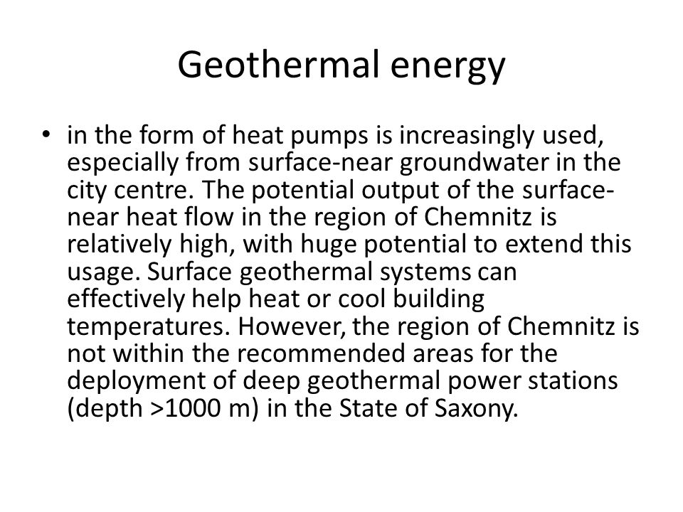 Geothermal energy in the form of heat pumps is increasingly used, especially from surface-near groundwater in the city centre.