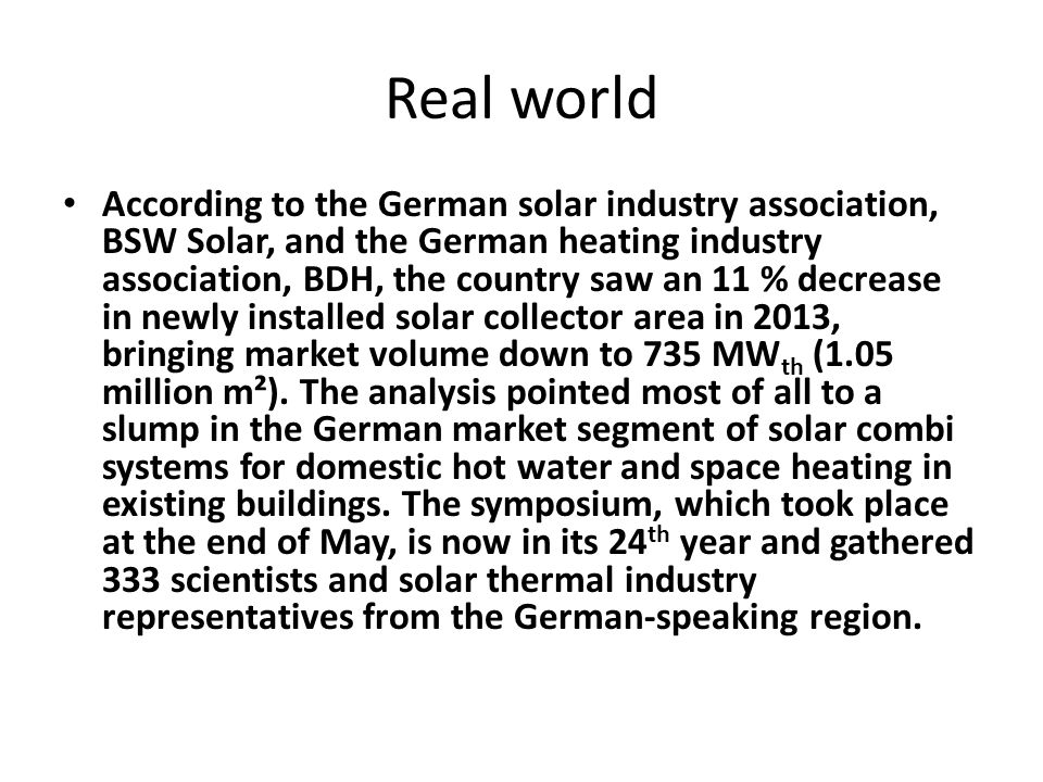 Real world According to the German solar industry association, BSW Solar, and the German heating industry association, BDH, the country saw an 11 % decrease in newly installed solar collector area in 2013, bringing market volume down to 735 MW th (1.05 million m²).
