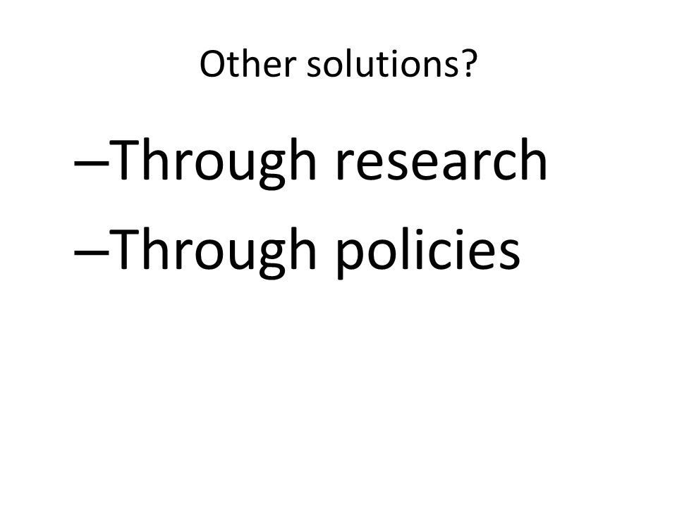 Other solutions – Through research – Through policies