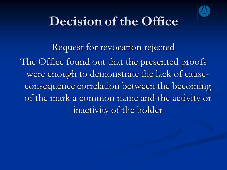 Decision of the Office Request for revocation rejected The Office found out that the presented proofs were enough to demonstrate the lack of cause- consequence correlation between the becoming of the mark a common name and the activity or inactivity of the holder