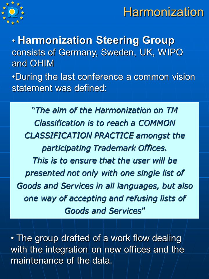 Harmonization Steering Group consists of Germany, Sweden, UK, WIPO and OHIM Harmonization Steering Group consists of Germany, Sweden, UK, WIPO and OHIM During the last conference a common vision statement was defined:During the last conference a common vision statement was defined: The aim of the Harmonization on TM Classification is to reach a COMMON CLASSIFICATION PRACTICE amongst the participating Trademark Offices.
