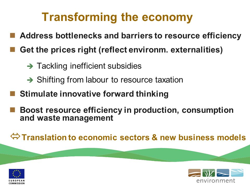 Transforming the economy Address bottlenecks and barriers to resource efficiency Get the prices right (reflect environm. externalities)  Tackling ine