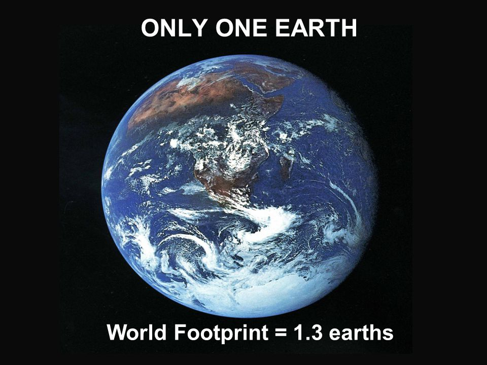 ONLY ONE EARTH World Footprint = 1.3 earths