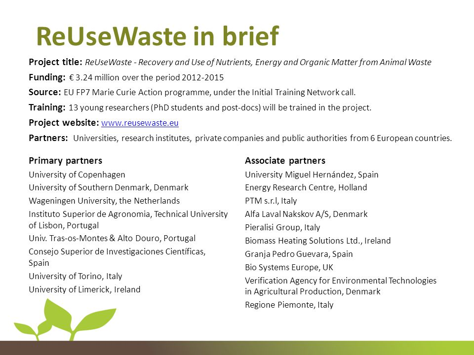 Project title: ReUseWaste - Recovery and Use of Nutrients, Energy and Organic Matter from Animal Waste Funding: € 3.24 million over the period 2012-2015 Source: EU FP7 Marie Curie Action programme, under the Initial Training Network call.