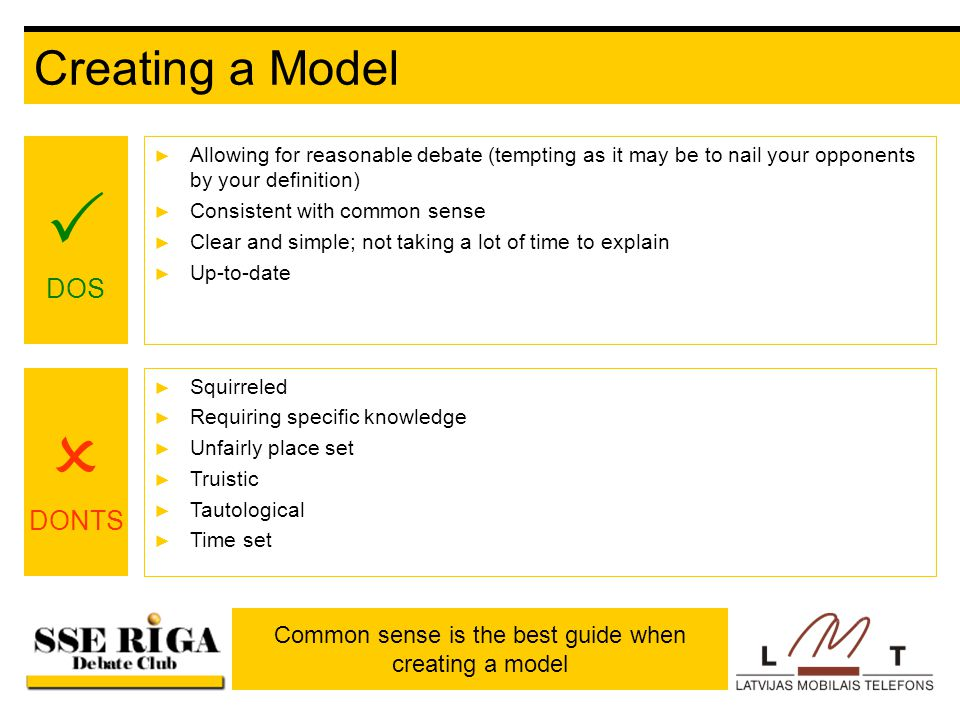 Creating a Model ► Allowing for reasonable debate (tempting as it may be to nail your opponents by your definition) ► Consistent with common sense ► Clear and simple; not taking a lot of time to explain ► Up-to-date  DOS  DONTS ► Squirreled ► Requiring specific knowledge ► Unfairly place set ► Truistic ► Tautological ► Time set Common sense is the best guide when creating a model