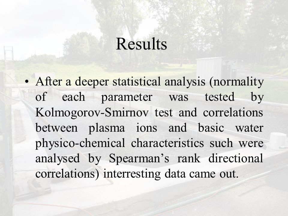 Results After a deeper statistical analysis (normality of each parameter was tested by Kolmogorov-Smirnov test and correlations between plasma ions and basic water physico-chemical characteristics such were analysed by Spearman's rank directional correlations) interresting data came out.